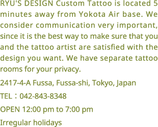 RYU'S DESIGN Custom Tattoo is located 5 minutes away from Yokota Air base. We consider communication very important, since it is the best way to make sure that you and the tattoo artist are satisfied with the design you want. We have separate tattoo rooms for your privacy. 2417-4-A Fussa, Fussa-shi, Tokyo, Japan. TEL:042-843-8348, OPEN 12:00 pm to 7:00 pm, Irregular holidays